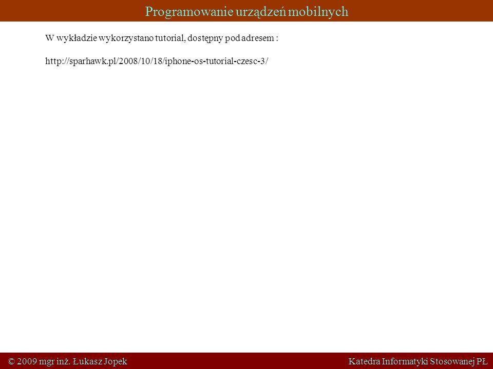 Programowanie urządzeń mobilnych © 2009 mgr inż. Łukasz Jopek Katedra Informatyki Stosowanej PŁ W wykładzie wykorzystano tutorial, dostępny pod adrese