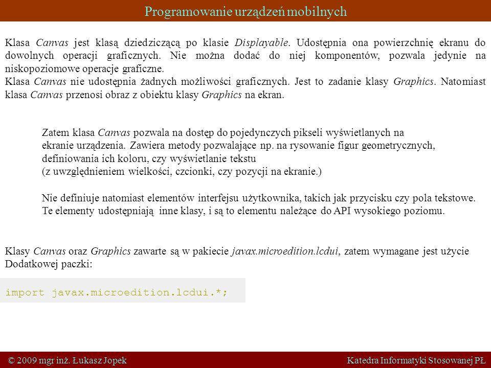 Programowanie urządzeń mobilnych © 2009 mgr inż. Łukasz Jopek Katedra Informatyki Stosowanej PŁ Zatem klasa Canvas pozwala na dostęp do pojedynczych p