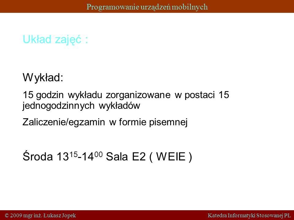 Programowanie urządzeń mobilnych © 2009 mgr inż. Łukasz Jopek Katedra Informatyki Stosowanej PŁ Układ zajęć : Wykład: 15 godzin wykładu zorganizowane