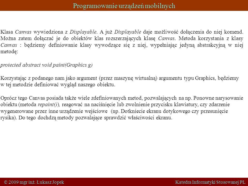 Programowanie urządzeń mobilnych © 2009 mgr inż. Łukasz Jopek Katedra Informatyki Stosowanej PŁ Klasa Canvas wywiedziona z Displayable. A już Displaya