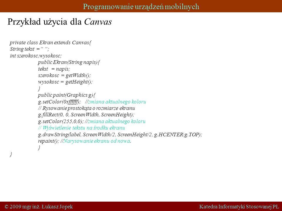 Programowanie urządzeń mobilnych © 2009 mgr inż. Łukasz Jopek Katedra Informatyki Stosowanej PŁ Przykład użycia dla Canvas private class Ekran extends