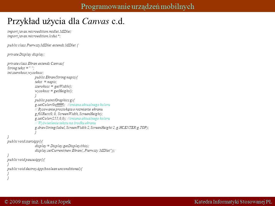 Programowanie urządzeń mobilnych © 2009 mgr inż. Łukasz Jopek Katedra Informatyki Stosowanej PŁ Przykład użycia dla Canvas c.d. import javax.microedit