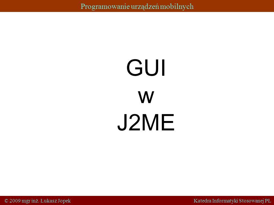 Programowanie urządzeń mobilnych © 2009 mgr inż. Łukasz Jopek Katedra Informatyki Stosowanej PŁ GUI w J2ME