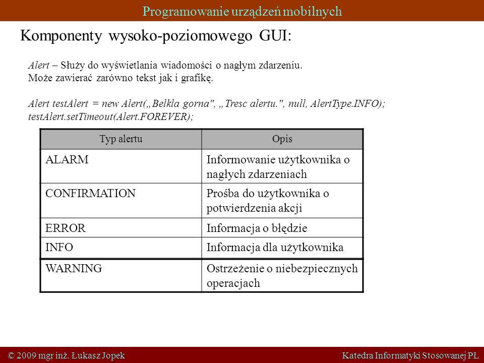 Programowanie urządzeń mobilnych © 2009 mgr inż. Łukasz Jopek Katedra Informatyki Stosowanej PŁ Komponenty wysoko-poziomowego GUI: Alert – Służy do wy