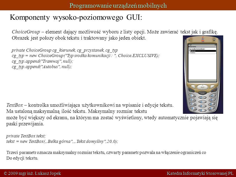 Programowanie urządzeń mobilnych © 2009 mgr inż. Łukasz Jopek Katedra Informatyki Stosowanej PŁ Komponenty wysoko-poziomowego GUI: ChoiceGroup – eleme