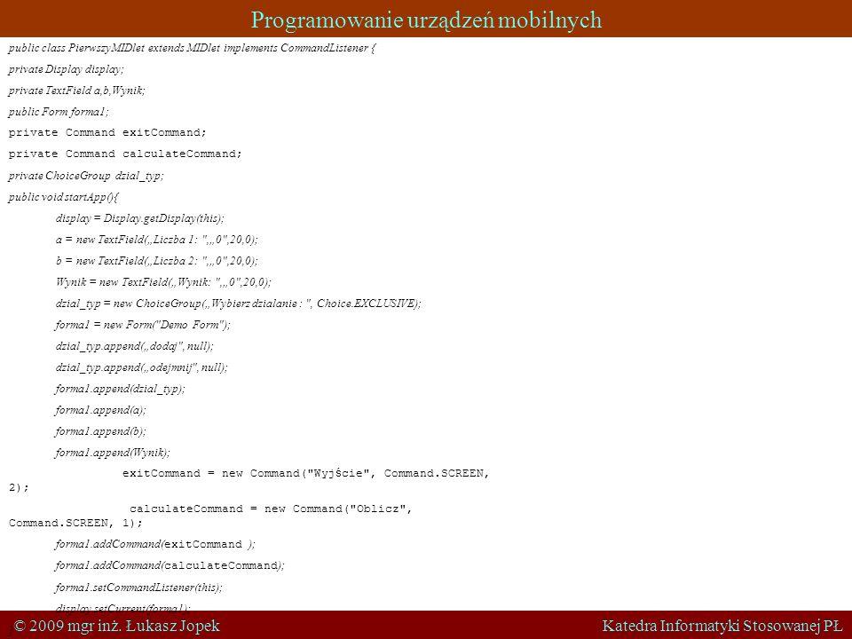 Programowanie urządzeń mobilnych © 2009 mgr inż. Łukasz Jopek Katedra Informatyki Stosowanej PŁ public class PierwszyMIDlet extends MIDlet implements