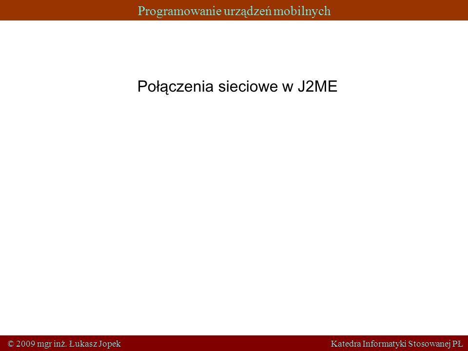 Programowanie urządzeń mobilnych © 2009 mgr inż. Łukasz Jopek Katedra Informatyki Stosowanej PŁ Połączenia sieciowe w J2ME