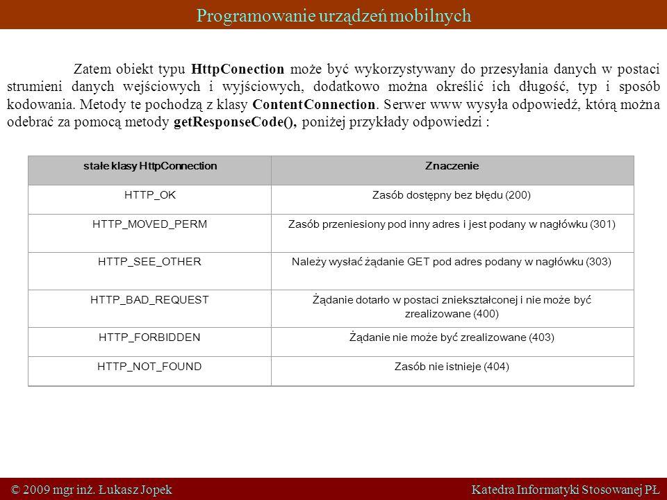 Programowanie urządzeń mobilnych © 2009 mgr inż. Łukasz Jopek Katedra Informatyki Stosowanej PŁ Zatem obiekt typu HttpConection może być wykorzystywan