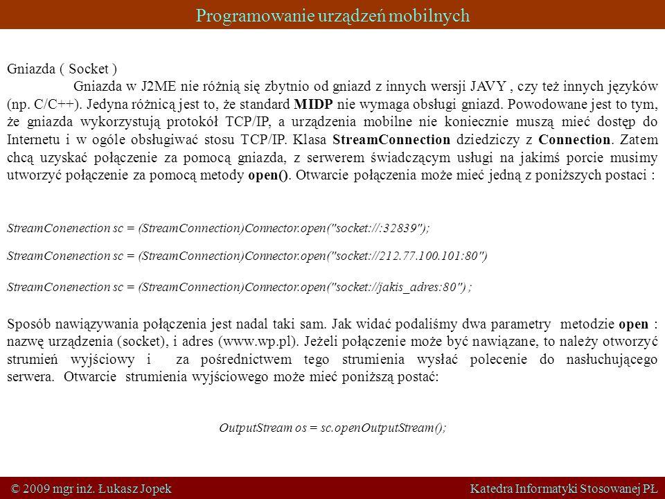 Programowanie urządzeń mobilnych © 2009 mgr inż. Łukasz Jopek Katedra Informatyki Stosowanej PŁ Gniazda ( Socket ) Gniazda w J2ME nie różnią się zbytn