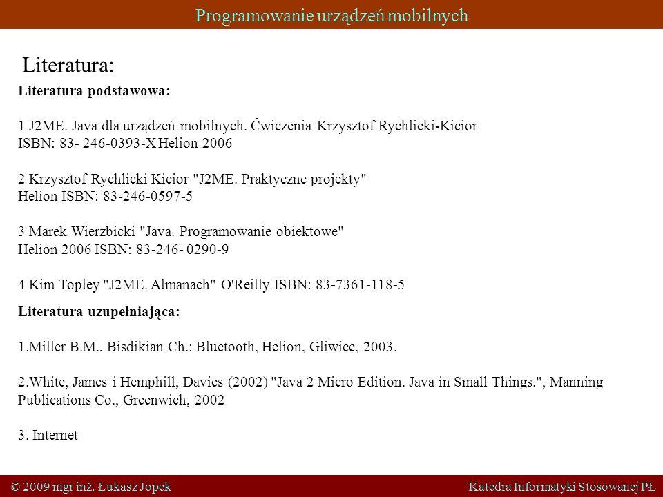 Programowanie urządzeń mobilnych © 2009 mgr inż. Łukasz Jopek Katedra Informatyki Stosowanej PŁ Literatura: Literatura podstawowa: 1 J2ME. Java dla ur