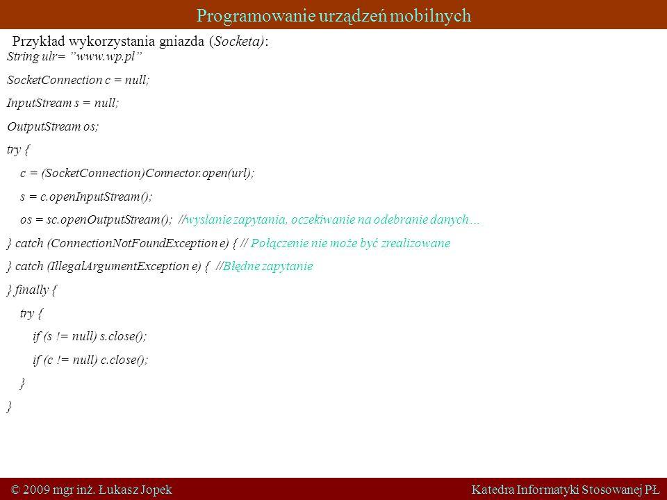 Programowanie urządzeń mobilnych © 2009 mgr inż. Łukasz Jopek Katedra Informatyki Stosowanej PŁ Przykład wykorzystania gniazda (Socketa): String ulr=