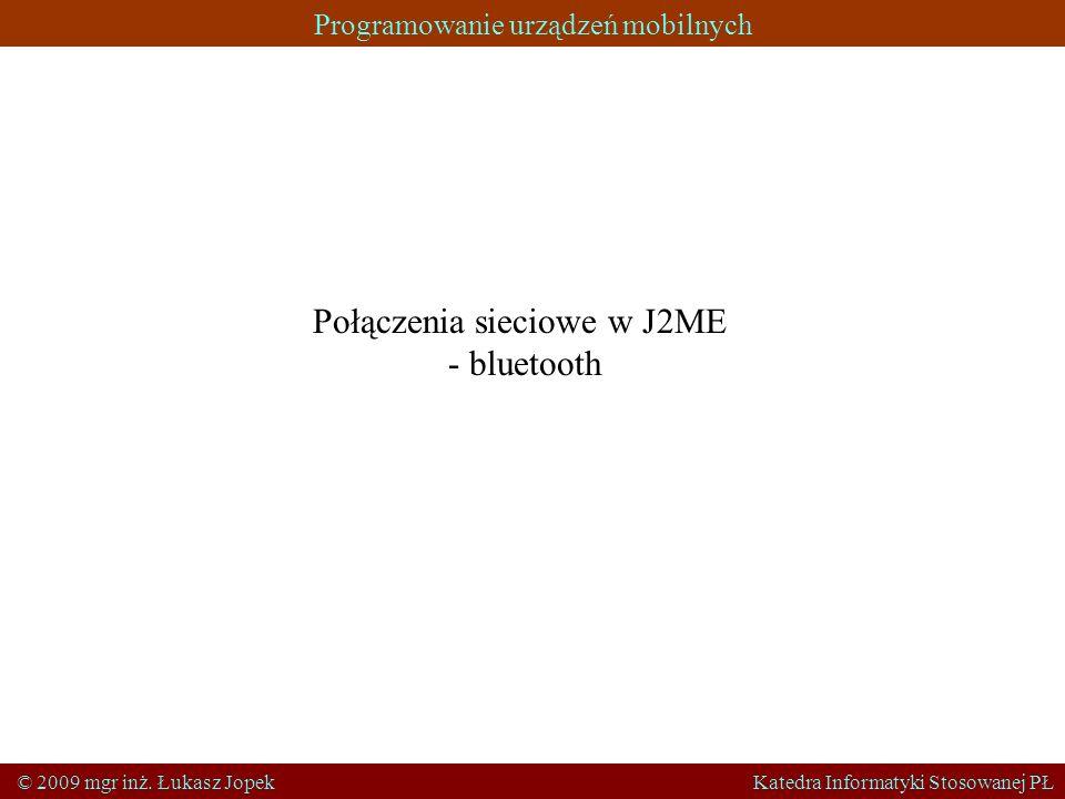 Programowanie urządzeń mobilnych © 2009 mgr inż. Łukasz Jopek Katedra Informatyki Stosowanej PŁ Połączenia sieciowe w J2ME - bluetooth