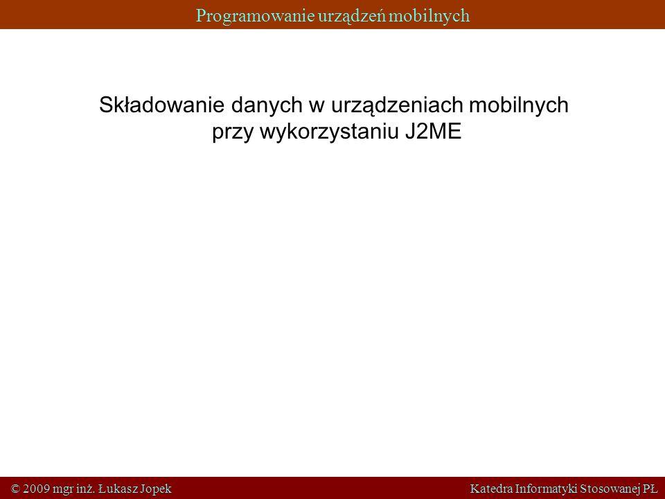 Programowanie urządzeń mobilnych © 2009 mgr inż. Łukasz Jopek Katedra Informatyki Stosowanej PŁ Składowanie danych w urządzeniach mobilnych przy wykor