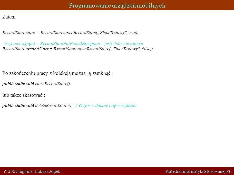 Programowanie urządzeń mobilnych © 2009 mgr inż. Łukasz Jopek Katedra Informatyki Stosowanej PŁ Zatem: RecordStore store = RecordStore.openRecordStore