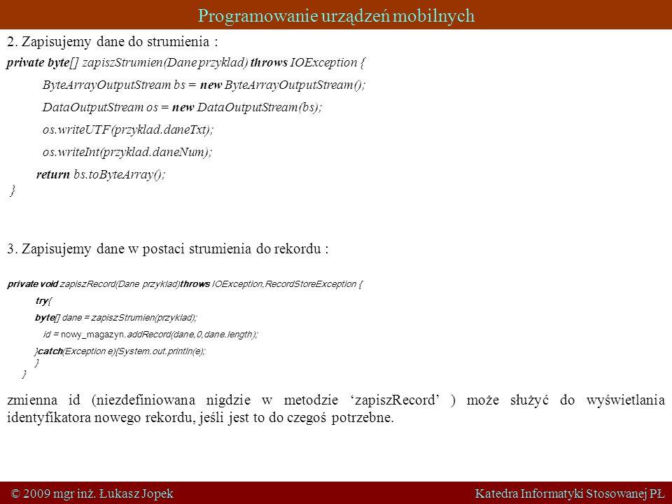 Programowanie urządzeń mobilnych © 2009 mgr inż. Łukasz Jopek Katedra Informatyki Stosowanej PŁ private byte[] zapiszStrumien(Dane przyklad) throws IO