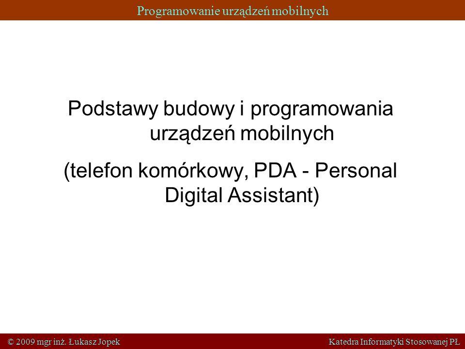 Programowanie urządzeń mobilnych © 2009 mgr inż. Łukasz Jopek Katedra Informatyki Stosowanej PŁ Podstawy budowy i programowania urządzeń mobilnych (te