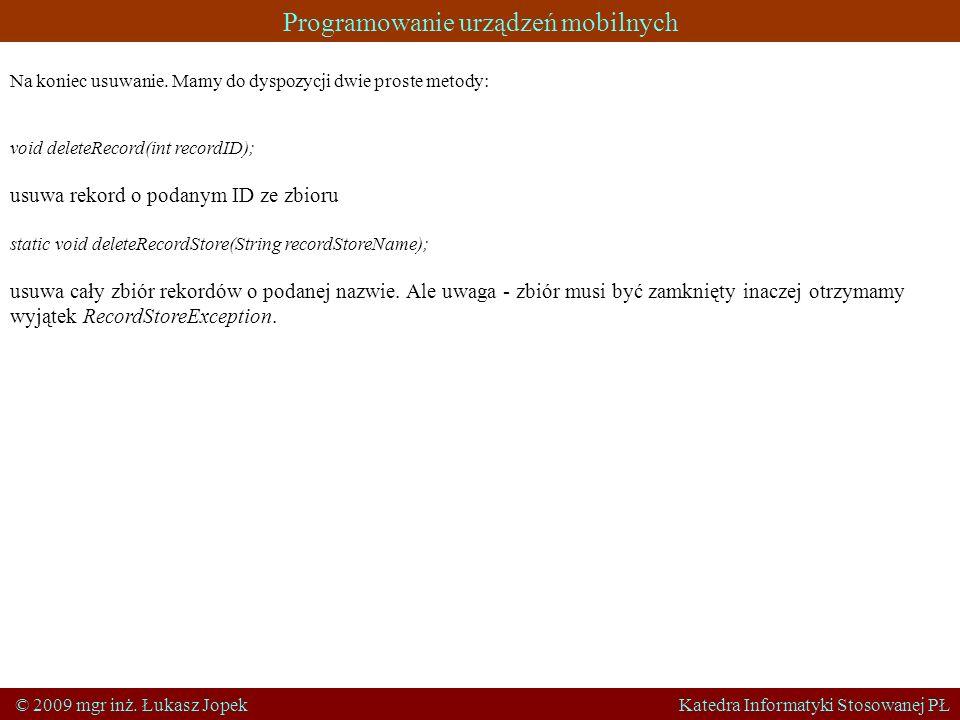 Programowanie urządzeń mobilnych © 2009 mgr inż. Łukasz Jopek Katedra Informatyki Stosowanej PŁ Na koniec usuwanie. Mamy do dyspozycji dwie proste met