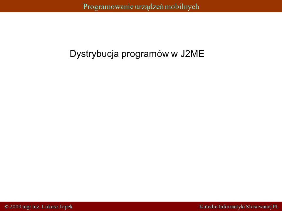 Programowanie urządzeń mobilnych © 2009 mgr inż. Łukasz Jopek Katedra Informatyki Stosowanej PŁ Dystrybucja programów w J2ME
