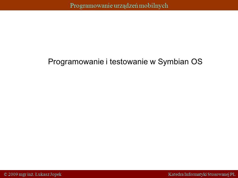 Programowanie urządzeń mobilnych © 2009 mgr inż. Łukasz Jopek Katedra Informatyki Stosowanej PŁ Programowanie i testowanie w Symbian OS