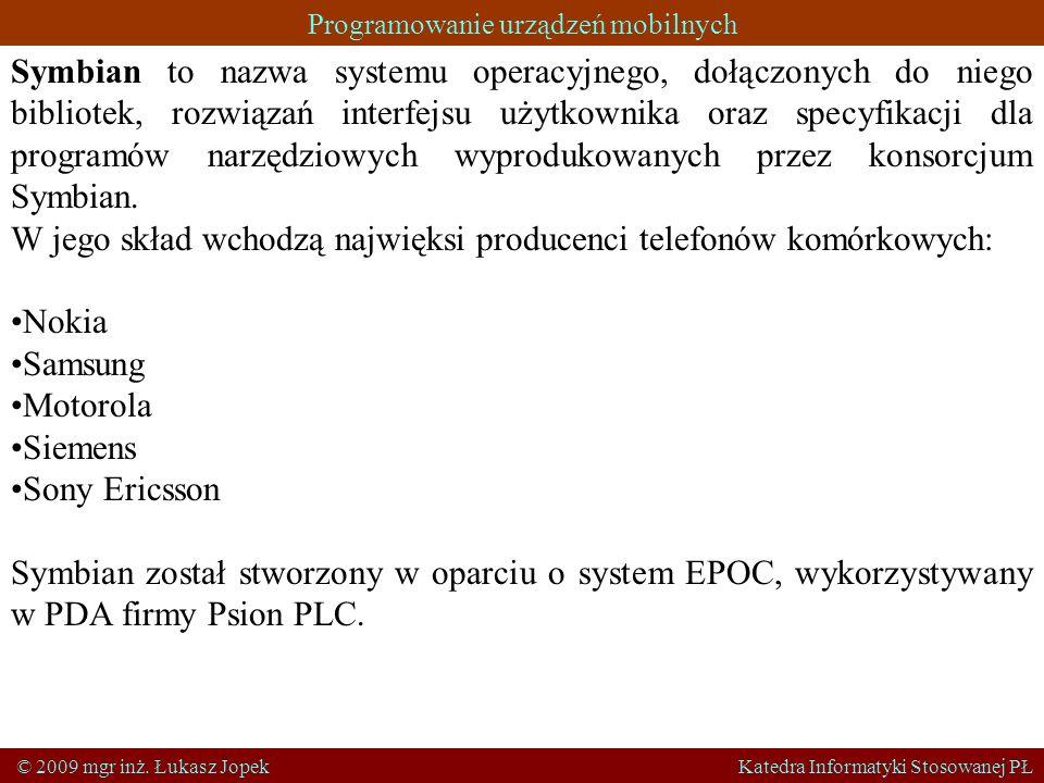 Programowanie urządzeń mobilnych © 2009 mgr inż. Łukasz Jopek Katedra Informatyki Stosowanej PŁ Symbian to nazwa systemu operacyjnego, dołączonych do