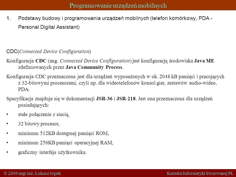 Programowanie urządzeń mobilnych © 2009 mgr inż. Łukasz Jopek Katedra Informatyki Stosowanej PŁ 1.Podstawy budowy i programowania urządzeń mobilnych (