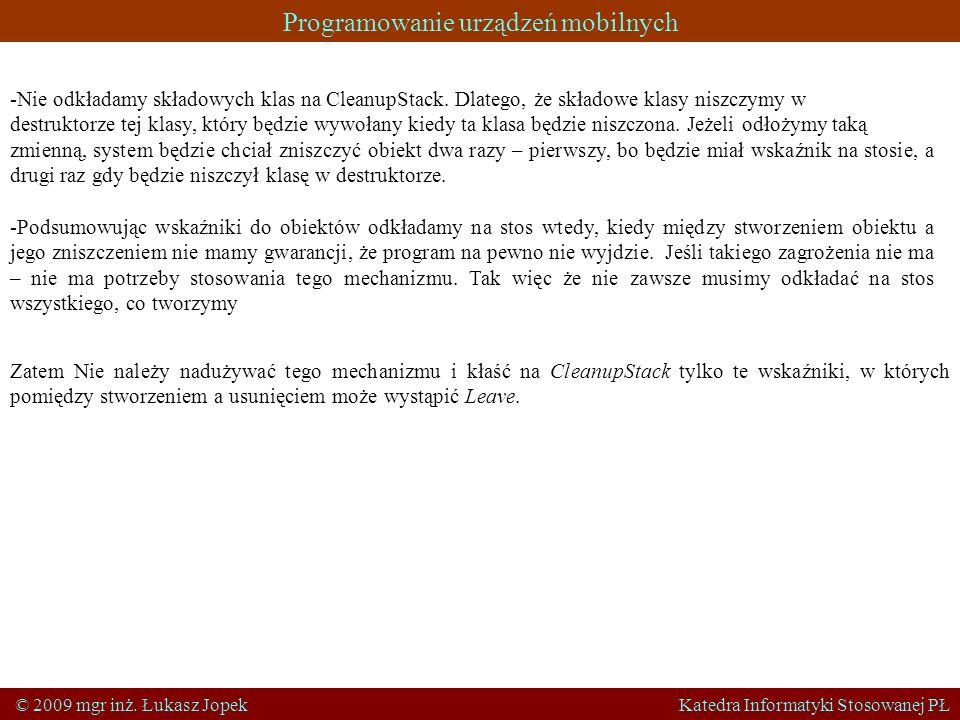 Programowanie urządzeń mobilnych © 2009 mgr inż. Łukasz Jopek Katedra Informatyki Stosowanej PŁ -Nie odkładamy składowych klas na CleanupStack. Dlateg