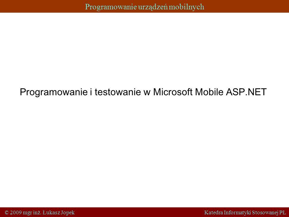 Programowanie urządzeń mobilnych © 2009 mgr inż. Łukasz Jopek Katedra Informatyki Stosowanej PŁ Programowanie i testowanie w Microsoft Mobile ASP.NET