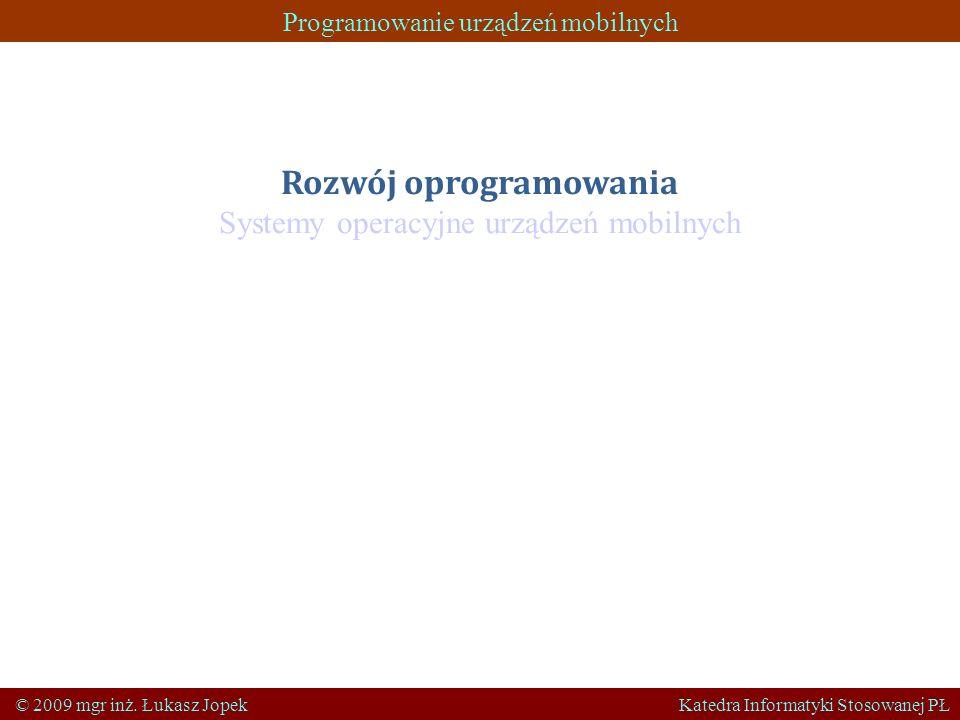 Programowanie urządzeń mobilnych © 2009 mgr inż. Łukasz Jopek Katedra Informatyki Stosowanej PŁ Rozwój oprogramowania Systemy operacyjne urządzeń mobi