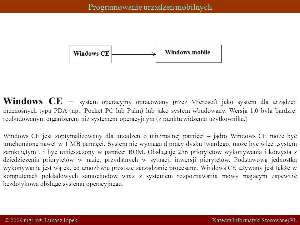 Programowanie urządzeń mobilnych © 2009 mgr inż. Łukasz Jopek Katedra Informatyki Stosowanej PŁ Windows CE – system operacyjny opracowany przez Micros