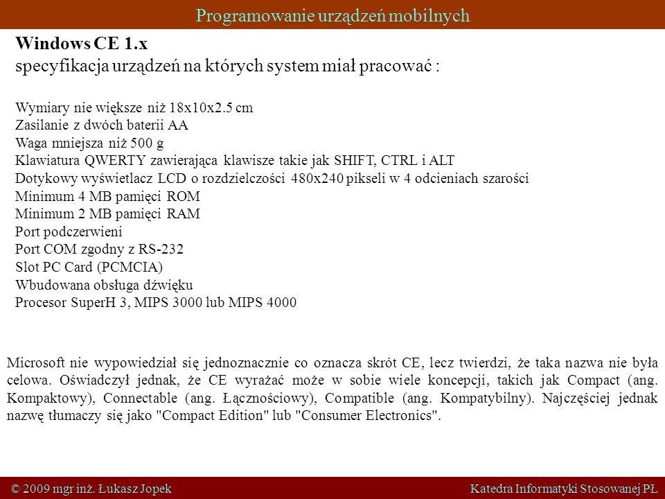 Programowanie urządzeń mobilnych © 2009 mgr inż. Łukasz Jopek Katedra Informatyki Stosowanej PŁ Windows CE 1.x specyfikacja urządzeń na których system