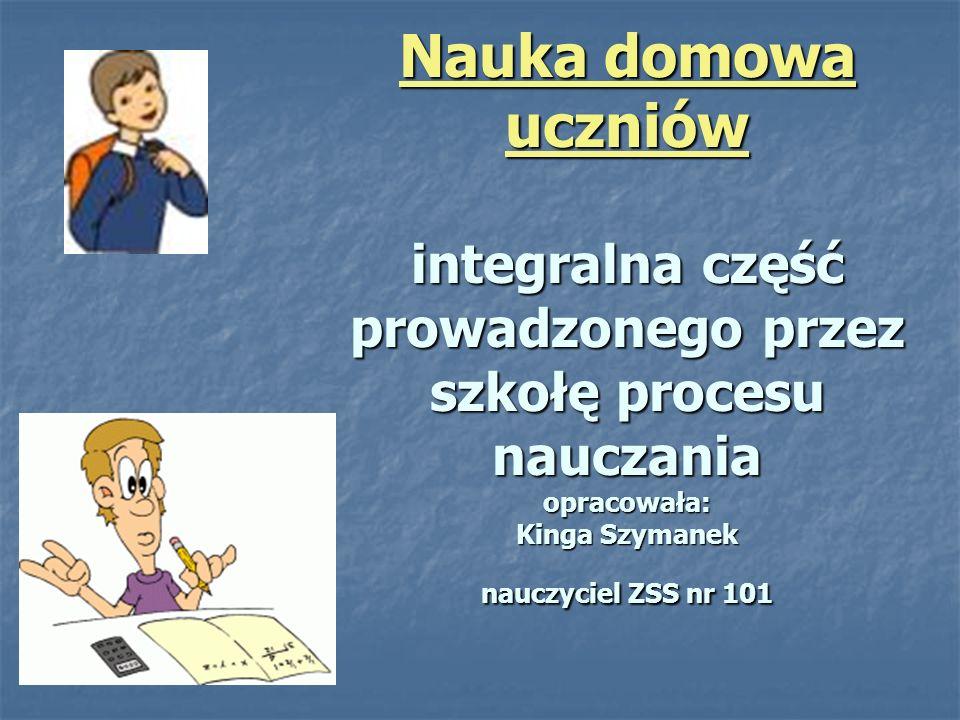 Nauka domowa uczniów integralna część prowadzonego przez szkołę procesu nauczania opracowała: Kinga Szymanek nauczyciel ZSS nr 101