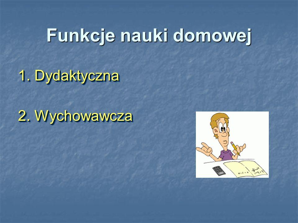 Funkcje nauki domowej 1. Dydaktyczna 2. Wychowawcza 1. Dydaktyczna 2. Wychowawcza