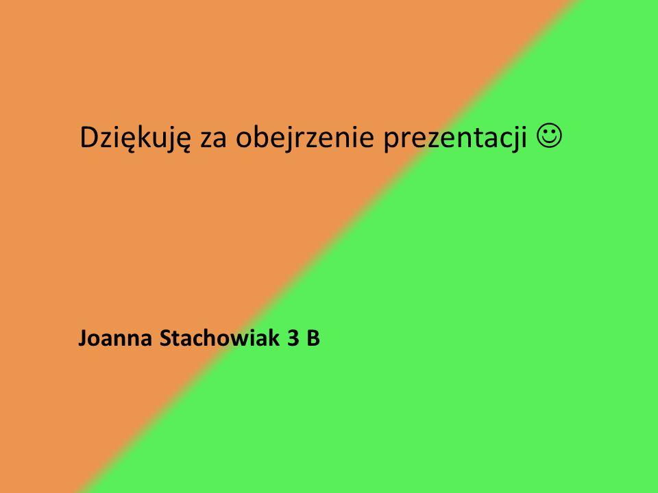 Dziękuję za obejrzenie prezentacji Joanna Stachowiak 3 B