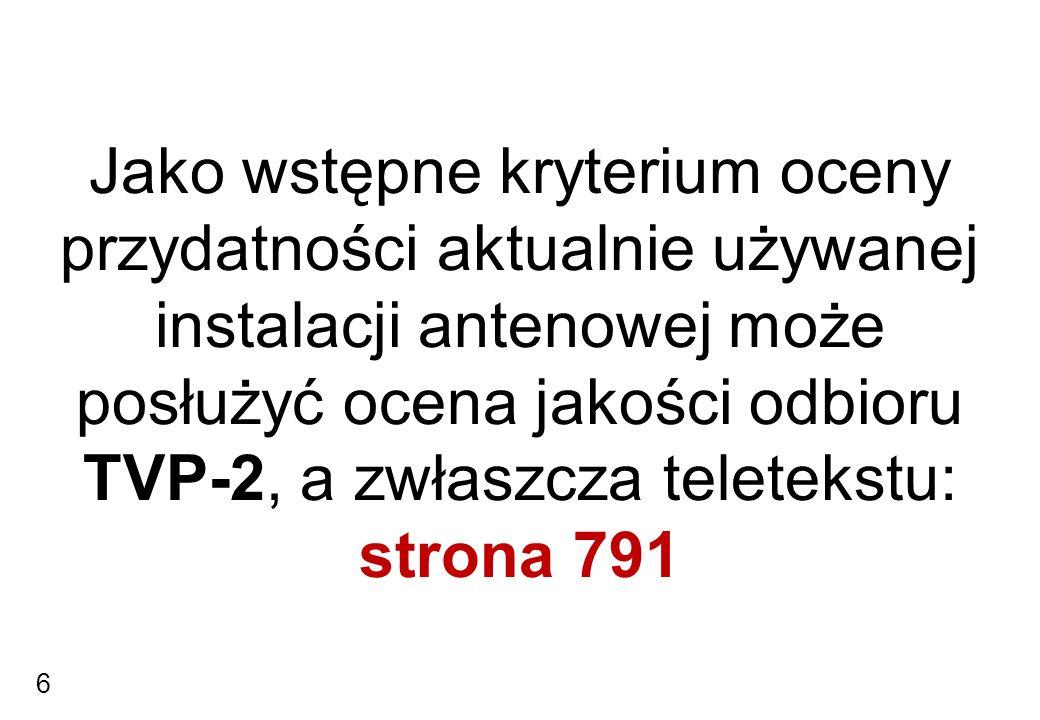 Jako wstępne kryterium oceny przydatności aktualnie używanej instalacji antenowej może posłużyć ocena jakości odbioru TVP-2, a zwłaszcza teletekstu: strona 791 6