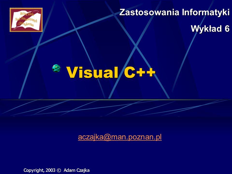 Visual C++ aczajka@man.poznan.pl Zastosowania Informatyki Wykład 6 Copyright, 2003 © Adam Czajka