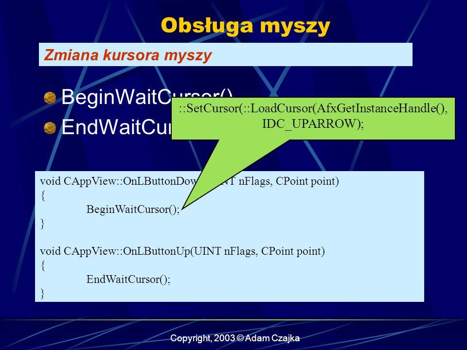 Copyright, 2003 © Adam Czajka Obsługa myszy Zmiana kursora myszy void CAppView::OnLButtonDown(UINT nFlags, CPoint point) { BeginWaitCursor(); } void CAppView::OnLButtonUp(UINT nFlags, CPoint point) { EndWaitCursor(); } BeginWaitCursor() EndWaitCursor() ::SetCursor(::LoadCursor(AfxGetInstanceHandle(), IDC_UPARROW);