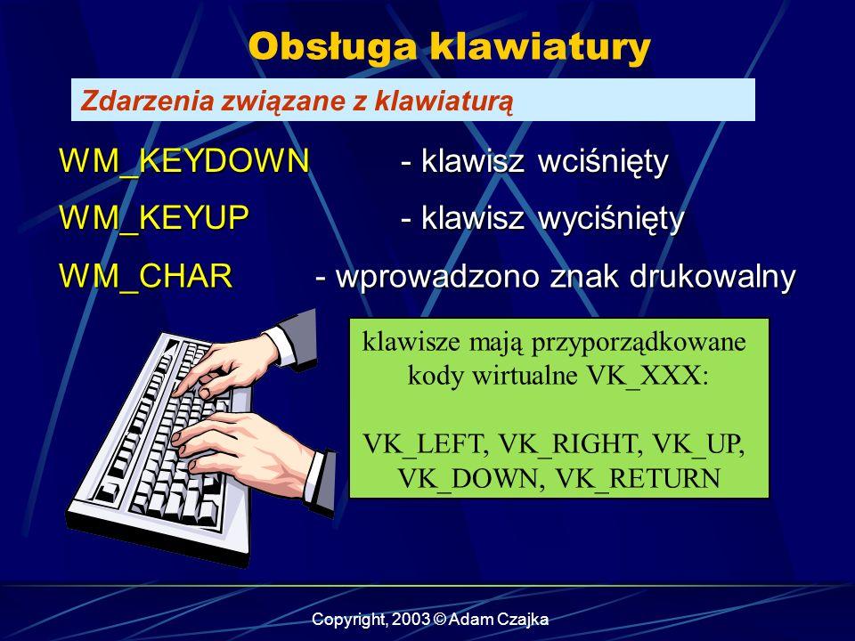 Copyright, 2003 © Adam Czajka Obsługa klawiatury Zdarzenia związane z klawiaturą WM_KEYUP- klawisz wyciśnięty WM_KEYDOWN - klawisz wciśnięty WM_CHAR- wprowadzono znak drukowalny klawisze mają przyporządkowane kody wirtualne VK_XXX: VK_LEFT, VK_RIGHT, VK_UP, VK_DOWN, VK_RETURN