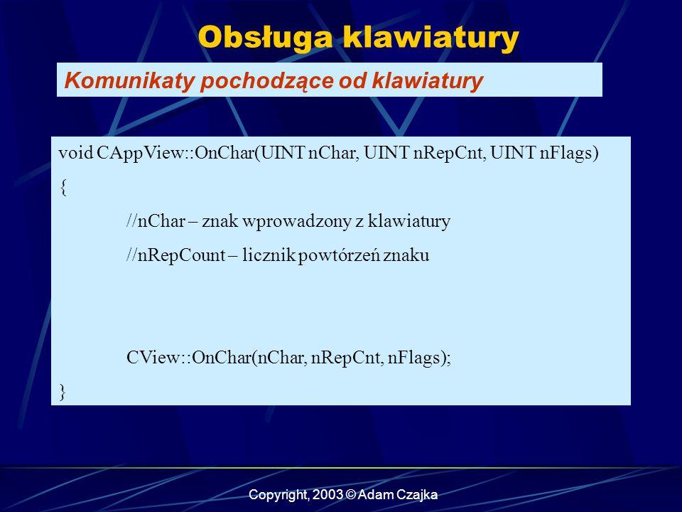 Copyright, 2003 © Adam Czajka Obsługa klawiatury Komunikaty pochodzące od klawiatury void CAppView::OnChar(UINT nChar, UINT nRepCnt, UINT nFlags) { //nChar – znak wprowadzony z klawiatury //nRepCount – licznik powtórzeń znaku CView::OnChar(nChar, nRepCnt, nFlags); }