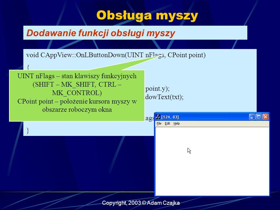 Copyright, 2003 © Adam Czajka Obsługa myszy Dodawanie funkcji obsługi myszy void CAppView::OnLButtonDown(UINT nFlags, CPoint point) { char txt[30]; sprintf(txt, [%d, %d], point.x, point.y); theApp.m_pMainWnd->SetWindowText(txt); // CView ::OnLButtonDown(nFlags, point); } UINT nFlags – stan klawiszy funkcyjnych (SHIFT – MK_SHIFT, CTRL – MK_CONTROL) CPoint point – położenie kursora myszy w obszarze roboczym okna