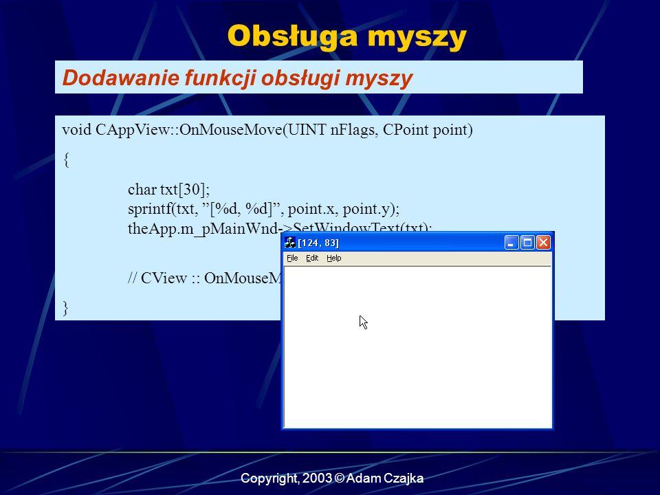 Copyright, 2003 © Adam Czajka Obsługa myszy Dodawanie funkcji obsługi myszy void CAppView::OnMouseMove(UINT nFlags, CPoint point) { char txt[30]; sprintf(txt, [%d, %d], point.x, point.y); theApp.m_pMainWnd->SetWindowText(txt); // CView :: OnMouseMove(nFlags, point); }