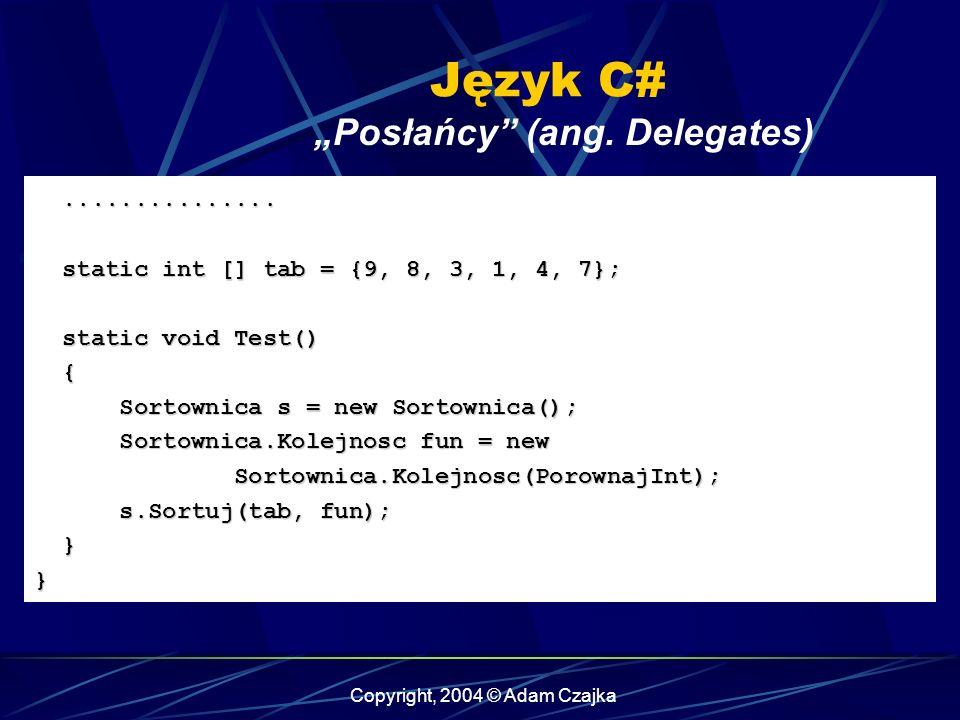 Copyright, 2004 © Adam Czajka Język C# Posłańcy (ang. Delegates).............................. static int [] tab = {9, 8, 3, 1, 4, 7}; static int [] t