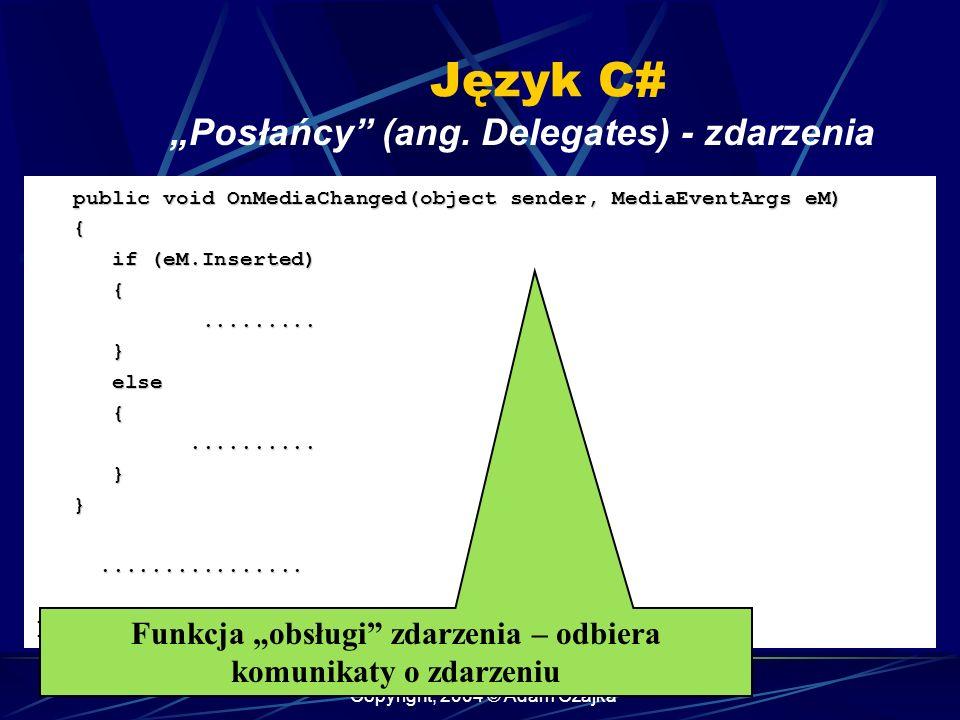 Copyright, 2004 © Adam Czajka Język C# Posłańcy (ang. Delegates) - zdarzenia public void OnMediaChanged(object sender, MediaEventArgs eM) public void