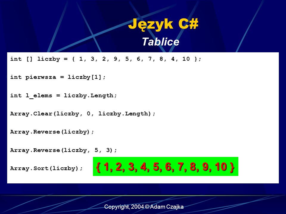 Copyright, 2004 © Adam Czajka Język C# Tablice int [] liczby = { 1, 3, 2, 9, 5, 6, 7, 8, 4, 10 }; int pierwsza = liczby[1]; int l_elems = liczby.Length; Array.Clear(liczby, 0, liczby.Length); Array.Reverse(liczby); Array.Reverse(liczby, 5, 3); Array.Sort(liczby); { 1, 2, 3, 4, 5, 6, 7, 8, 9, 10 }