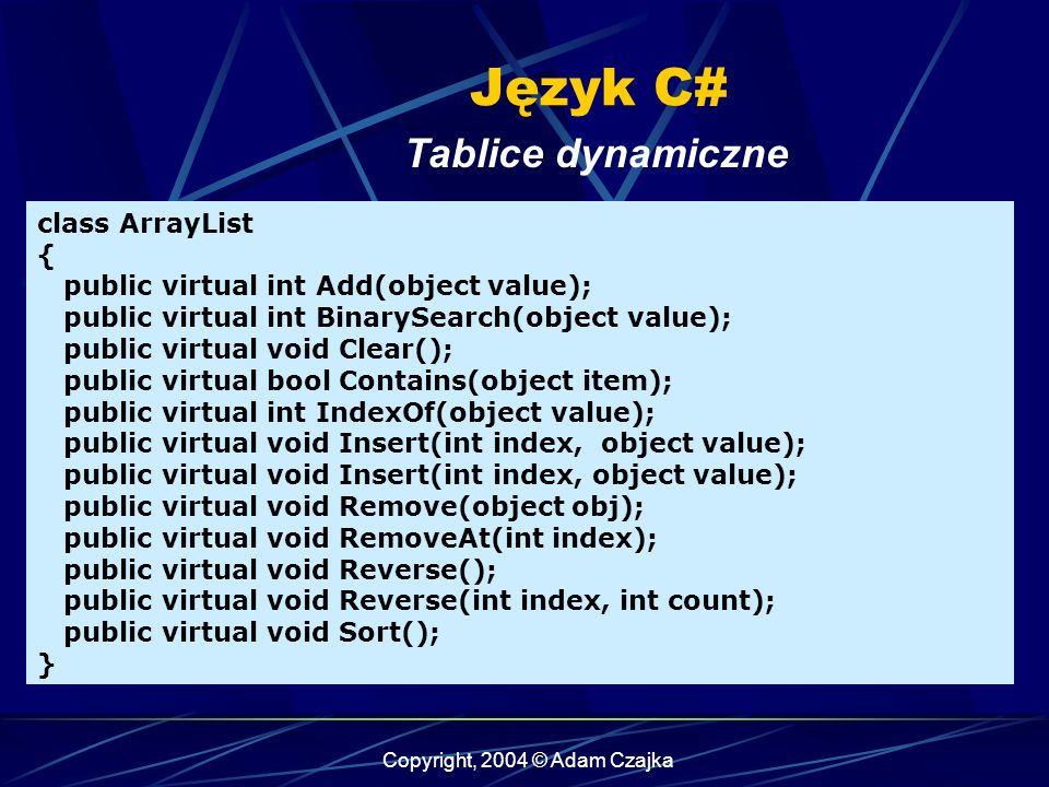 Copyright, 2004 © Adam Czajka Język C# class ArrayList { public virtual int Add(object value); public virtual int BinarySearch(object value); public virtual void Clear(); public virtual bool Contains(object item); public virtual int IndexOf(object value); public virtual void Insert(int index, object value); public virtual void Insert(int index, object value); public virtual void Remove(object obj); public virtual void RemoveAt(int index); public virtual void Reverse(); public virtual void Reverse(int index, int count); public virtual void Sort(); } Tablice dynamiczne