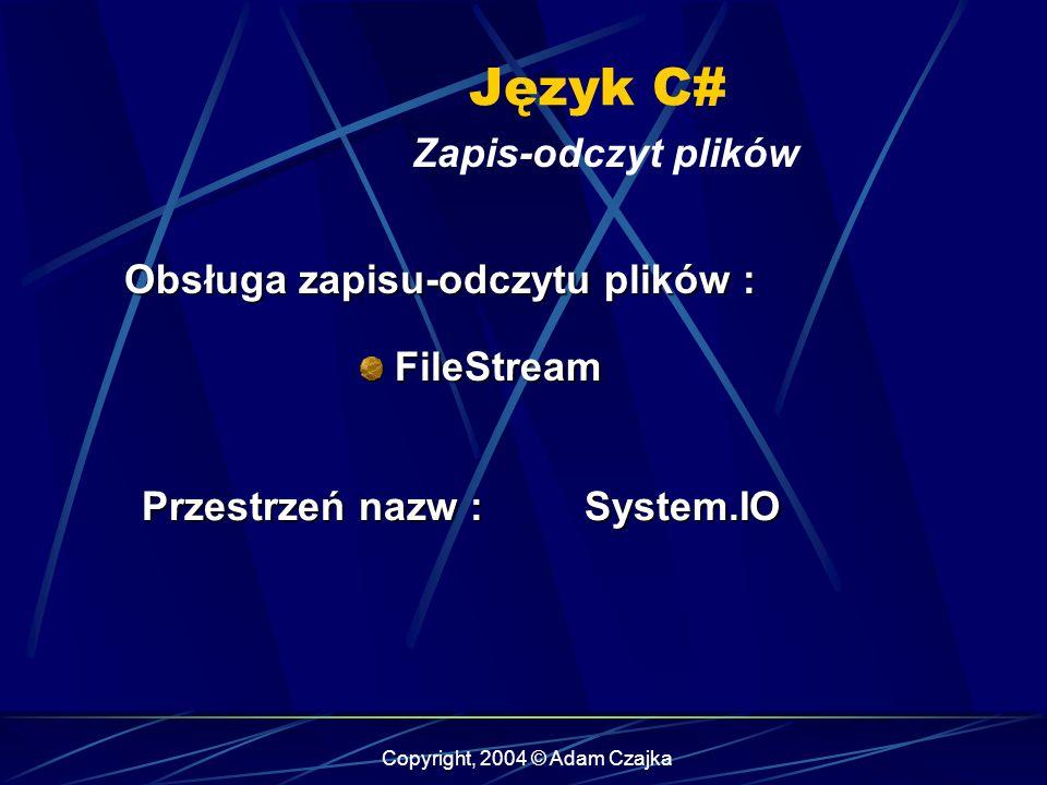 Copyright, 2004 © Adam Czajka Język C# Zapis-odczyt plików FileStream FileStream Obsługa zapisu-odczytu plików : Przestrzeń nazw : System.IO