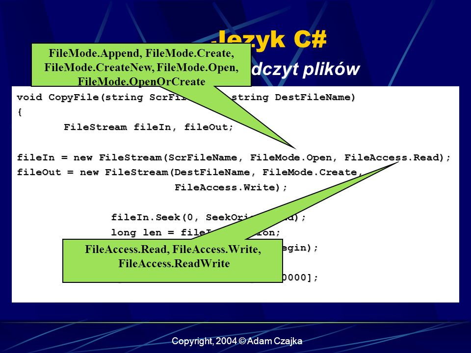 Copyright, 2004 © Adam Czajka Język C# Zapis-odczyt plików void CopyFile(string ScrFileName, string DestFileName) { FileStream fileIn, fileOut; fileIn = new FileStream(ScrFileName, FileMode.Open, FileAccess.Read); fileOut = new FileStream(DestFileName, FileMode.Create, FileAccess.Write); fileIn.Seek(0, SeekOrigin.End); long len = fileIn.Position; fileIn.Seek(0, SeekOrigin.Begin); byte [] buffer = new byte[10000]; FileMode.Append, FileMode.Create, FileMode.CreateNew, FileMode.Open, FileMode.OpenOrCreate FileAccess.Read, FileAccess.Write, FileAccess.ReadWrite