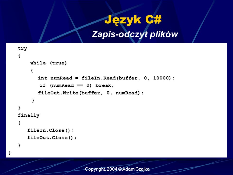 Copyright, 2004 © Adam Czajka Język C# Zapis-odczyt plików try try { while (true) while (true) { int numRead = fileIn.Read(buffer, 0, 10000); int numRead = fileIn.Read(buffer, 0, 10000); if (numRead == 0) break; if (numRead == 0) break; fileOut.Write(buffer, 0, numRead); fileOut.Write(buffer, 0, numRead);} } finally finally { fileIn.Close(); fileIn.Close(); fileOut.Close(); fileOut.Close(); }}