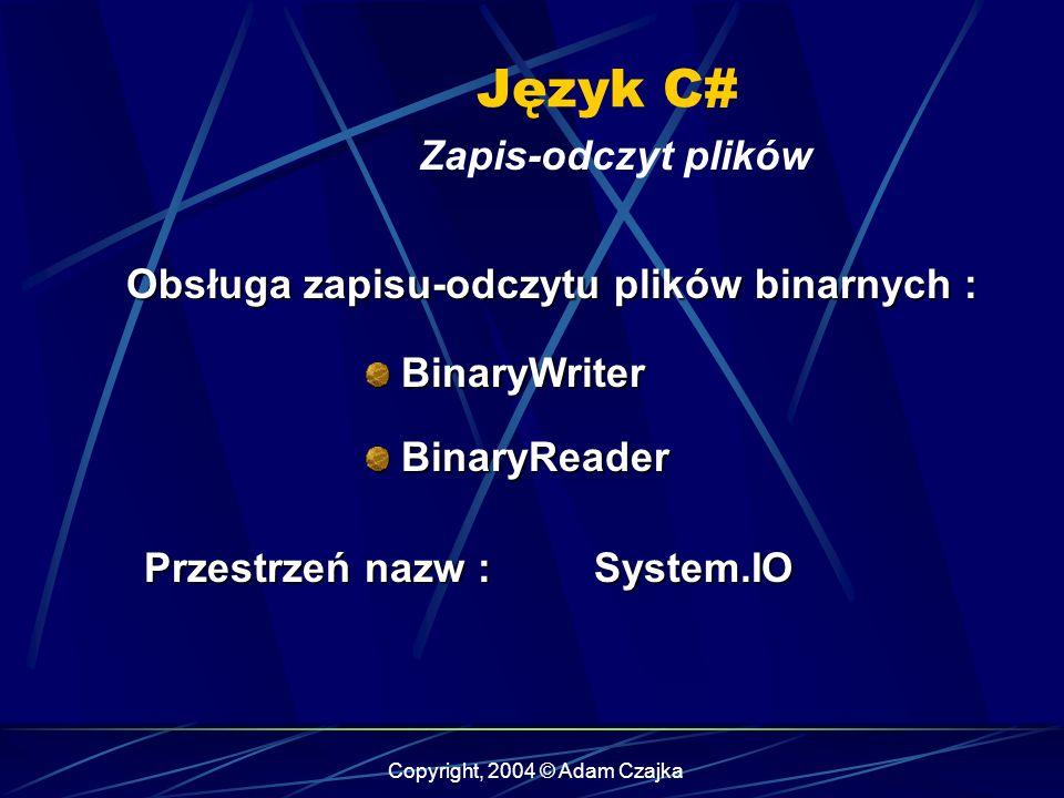 Copyright, 2004 © Adam Czajka Język C# Zapis-odczyt plików BinaryWriter BinaryWriter BinaryReader BinaryReader Obsługa zapisu-odczytu plików binarnych : Przestrzeń nazw : System.IO