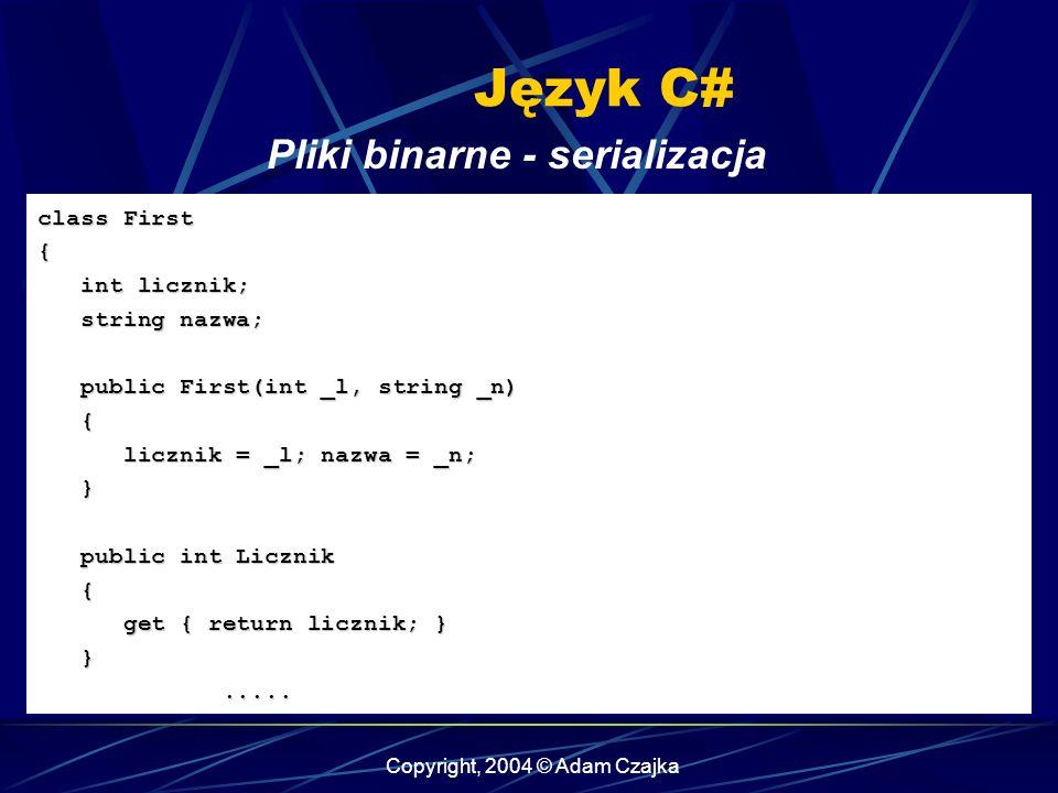 Copyright, 2004 © Adam Czajka Język C# class First { int licznik; int licznik; string nazwa; string nazwa; public First(int _l, string _n) public First(int _l, string _n) { licznik = _l; nazwa = _n; licznik = _l; nazwa = _n; } public int Licznik public int Licznik { get { return licznik; } get { return licznik; } }..........