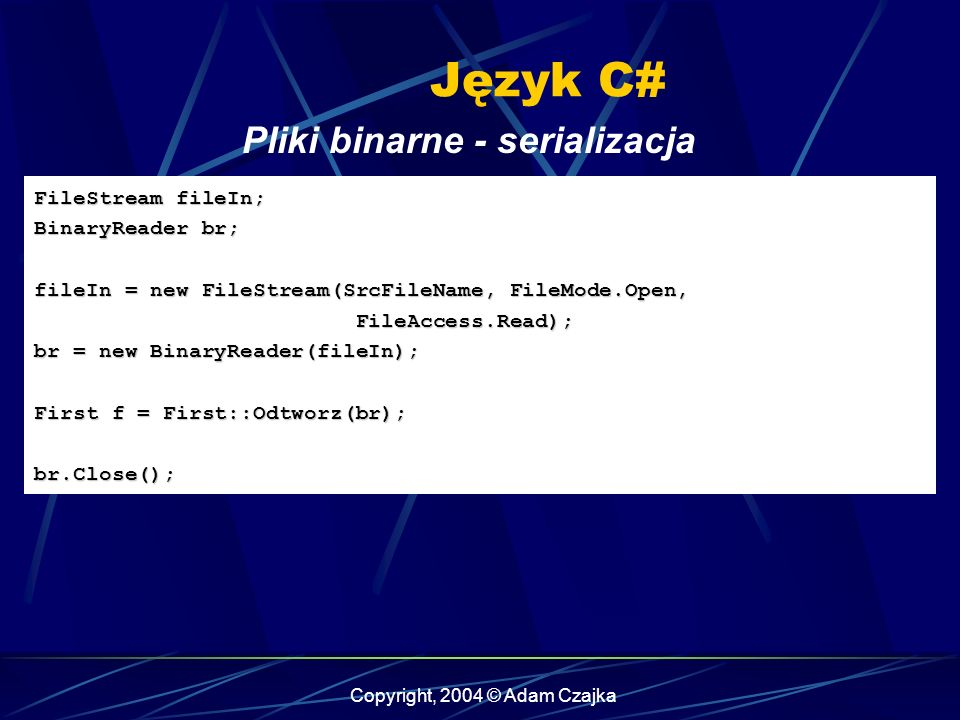 Copyright, 2004 © Adam Czajka Język C# FileStream fileIn; BinaryReader br; fileIn = new FileStream(SrcFileName, FileMode.Open, FileAccess.Read); br = new BinaryReader(fileIn); First f = First::Odtworz(br); br.Close(); Pliki binarne - serializacja
